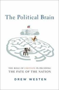image of The Political Brain : The Role of Emotion in Deciding the Fate of the Nation