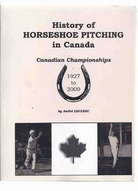 History of Horseshoe Pitching in Canada - Canadian Championships, 1927 to 2000 (includes Quoits ) by  Andre LeClerc - Paperback - First Edition - 2001 - from Leonard Shoup  and Biblio.com