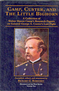 Camp, Custer, and the Little Bighorn: A Collection of Walter Mason Camp's Research Papers on General George A. Custer's Last Fight