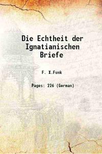 Die Echtheit der Ignatianischen Briefe 1883 [Hardcover]