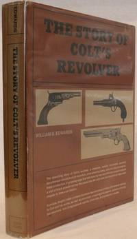 The Story of Colt's Revolver: The Biography of Col. Samuel Colt by William B Edwards - First - 1957 - from The Book Collector ABAA, ILAB (SKU: BOOKS000344)