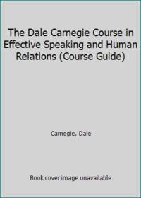 The Dale Carnegie Course in Effective Speaking and Human Relations Course Guide