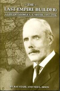 THE LAST EMPIRE BUILDER: A LIFE OF GEORGE L. CARTER, 1857 - 1936