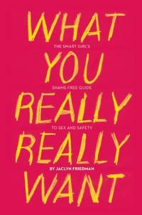 What You Really Really Want : The Smart Girl's Shame-Free Guide to Sex and Safety