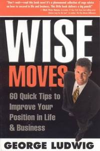 Wise Moves : 60 Quick Tips to Improve Your Position in Life and Business