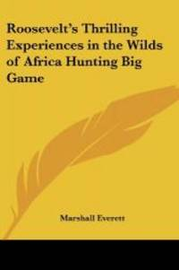 Roosevelt's Thrilling Experiences in the Wilds of Africa Hunting Big Game by Marshall Everett - 2004-09-20
