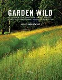 Garden Wild: Wildflower Meadows, Prairie-Style Plantings, Rockeries, Ferneries, and other...