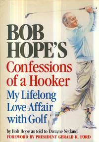 Bob Hope's Confessions of a Hooker: My Lifelong Love Affair With Golf by Bob Hope; Gerald R. Ford [Foreword]; Dwayne Netland [Collaborator]; - First Edition - 1985-03-12 - from Kayleighbug Books and Biblio.com