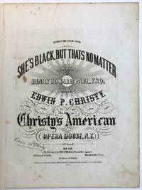 SHE'S BLACK, BUT THATS NO MATTER. COMPOSED BY HENRY HOWARD PAUL, ESQ. AND SUNG BY EDWIN P. CHRISTY. CHRISTY'S ANMERICAN OPERA HOUSE, N.Y.
