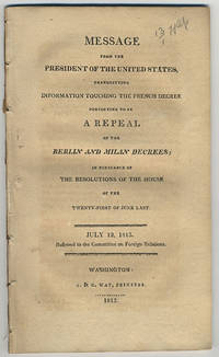 Message from the President of the United States, transmitting information touching the French decree purporting to be a repeal of the Berlin and Milan decrees; in pursuance of the resolutions of the House of the twenty-first of June last. July 12, 1813. Referred to the Committee on Foreign Relations.