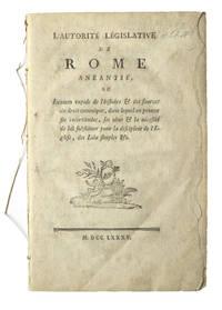 L'Autorité législative de Rome anéantie, ou Examen rapide de l'histoire & des sources du droit canonique, dans lequel on prouve ses incertitudes, ses abus & la nécessité de lui substituer pour la discipline de l'Église, des Loix simples &c