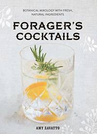 Forager\'s Cocktails: Botanical Mixology with Fresh, Natural Ingredients
