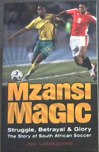 Mzansi Magic - Struggle, Betrayal and Glory. The Story of South African Soccer by  Joe Latakgomo - Paperback - First Edition - 2010 - from Chapter 1 Books and Biblio.co.uk