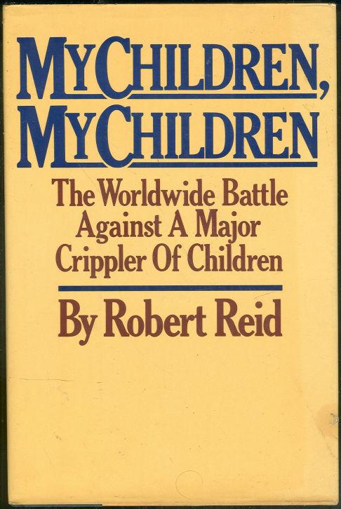 MY CHILDREN, MY CHILDREN The Worldwide Battle Against a Major Crippler of Children, Reid, Robert