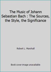 The Music of Johann Sebastian Bach : The Sources, the Style, the Significance