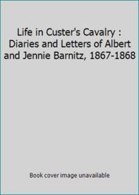 Life in Custer's Cavalry : Diaries and Letters of Albert and Jennie Barnitz, 1867-1868