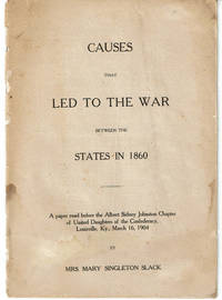 image of CAUSES THAT LED TO THE WAR BETWEEN THE STATES IN 1860. A paper read before the Albert Sidney Johnston Chapter of United Daughters of the Confederacy, Louisville, KY., March 16, 1904.