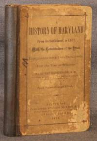 A HISTORY OF MARYLAND, FROM ITS SETTLEMENT, TO 1877, WITH THE CONSTITUTION OF THE STATE,...
