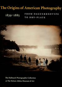 The Origins of American Photography 1839-1885 : From Daguerreotype to Dry-Plate; the Hallmark Photographic Collection at the Nelson-Atkins Museum of Art