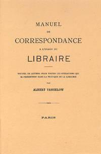 Manuel De Correspondance à L'usage Du Libraire, Recueil De Lettres Pour  Toutes Les Opérations Qui Se Présentent Dans La Pratique De La Librairie.