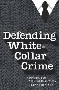 Defending White-Collar Crime : A Portrait of Attorneys at Work