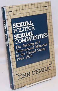Sexual Politics, Sexual Communities; the making of a homosexual minority in the United States 1940-1970