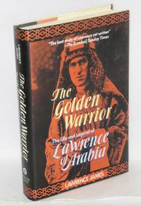 The golden warrior; the life and legend of Lawrence of Arabia