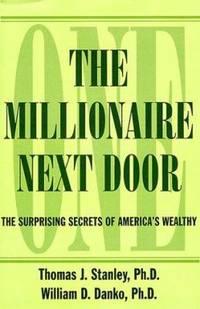 The Millionaire Next Door : The Surprising Secrets of America's Wealthy by William D. Danko; Thomas J. Stanley - 1999