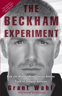 The Beckham Experiment : How the World's Most Famous Athlete Tried to Conquer America