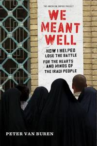 We Meant Well : How I Helped Lose the Battle for the Hearts and Minds of the Iraqi People