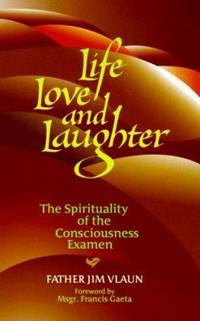 Life, Love, Laughter : The Spirituality of the Consciousness Examen