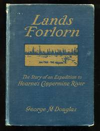 Lands Forlorn: A Story of an Expedition to Hearne's Coppermine River