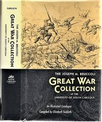 THE JOSEPH M. BRUCCOLI GREAT WAR COLLECTION:  At the University of South Carolina.  An Illustrated Catalogue