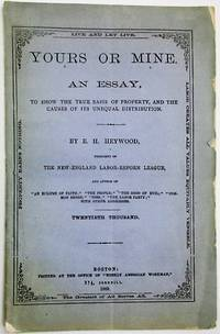 YOURS OR MINE. AN ESSAY, TO SHOW THE TRUE BASIS OF PROPERTY, AND THE CAUSES OF ITS UNEQUAL DISTRIBUTION. BY E.H. HEYWOOD. THE NEW-ENGLAND LABOR-REFORM LEAGUE... TWENTIETH THOUSAND