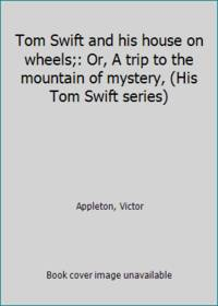 Tom Swift and his house on wheels;: Or  A trip to the mountain of mystery  His Tom Swift series