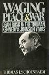 Waging Peace and War, Dean Rusk In the Truman, Kennedy, and Johnson Years