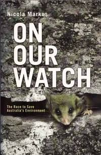 On Our Watch: The Race to Save Australia's Environment by  Nicola Markus - Paperback - 1st Edition - 2009 - from Adelaide Booksellers and Biblio.com