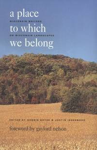 A Place to Which We Belong: Wisconsin Writers on Wisconsin Landscapes by Dennis Boyer and Justin Isherwood - Paperback - 1998 - from M Hofferber Books and Biblio.com