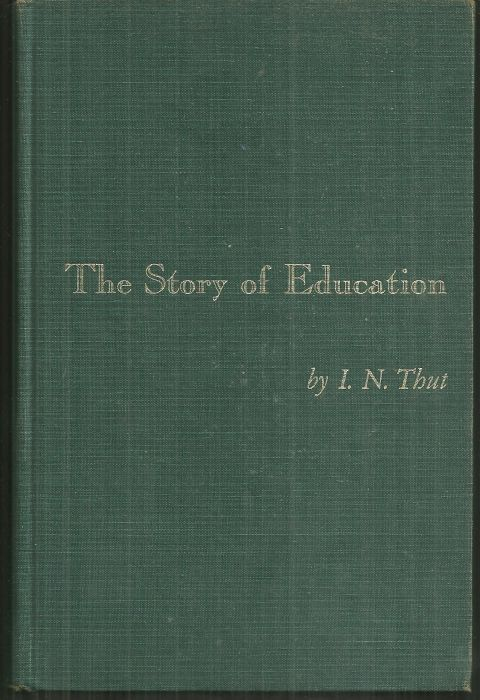 STORY OF EDUCATION Philosophical and Historical Foundations, Thut, I. N.