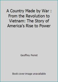 A Country Made by War : From the Revolution to Vietnam: The Story of America's Rise to Power