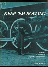 image of KEEP 'EM ROLLING: THE STORY OF TORONTO'S SPADINA ROUNDHOUSE AS SEEN THROUGH THE CAMERA OF HARRY WATSON 1923-1966.