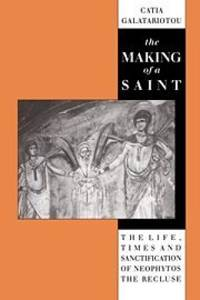 The Making of a Saint. The Life, Times and Sanctification of Neophytos the Recluse.