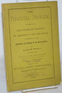 image of The Financial Problem: Its relation to labor reform and prosperity, the principles of monetary science, demonstrating the abolition of interest to be unavoidable