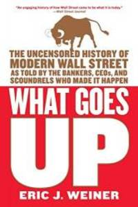 What Goes Up: The Uncensored History of Modern Wall Street as Told by the Bankers, Brokers, CEOs, and Scoundrels Who Made It Happen by Eric J. Weiner - Paperback - 2007-03-01 - from Books Express (SKU: 0316066370n)