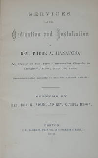 SERVICES AT THE ORDINATION AND INSTALLATION OF REV. PHEBE A. HANAFORD; As Pastor of the First Universalist Church, in Hingham, Mass, Feb. 10, 1864, Phonographically reported by Rev. Wm. Garrison Haskell. Sermonds by Rev. John G, Adams, and Rev. Olympia Brown