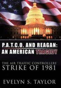 P.A.T.C.O. AND REAGAN: AN AMERICAN TRAGEDY: The Air Traffic Controllers' Strike of 1981