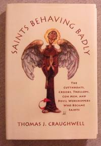 Saints Behaving Badly: The Cutthroats, Crooks, Trollops, Con Men, and Devil Worshippers Who...