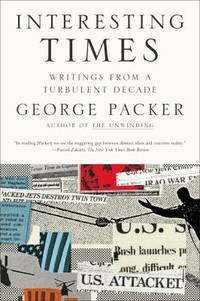 Interesting Times : Writings from a Turbulent Decade by George Packer - 2010