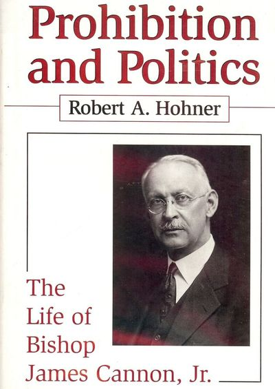 1999. HOHNER, Robert A. PROHIBITION AND POLITICS: THE LIFE OF BISHOP CANNON JR. : University of Sout...