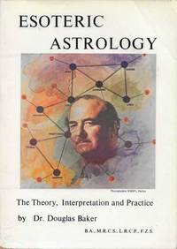 The Theory, Interpretation and Practice of Esoteric Astrology [Part One of Volume Four of The Seven Pillars of Ancient Wisdom] [The Synthesis of Yoga, Esoteric Science and Psychology]